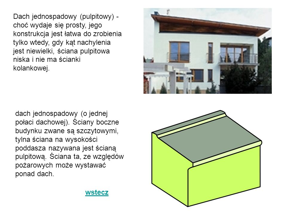 Dach jednospadowy (pulpitowy) - choć wydaje się prosty, jego konstrukcja jest łatwa do zrobienia tylko wtedy, gdy kąt nachylenia jest niewielki, ściana pulpitowa niska i nie ma ścianki kolankowej.