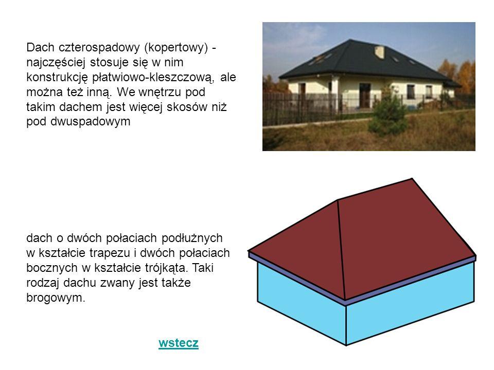 Dach czterospadowy (kopertowy) - najczęściej stosuje się w nim konstrukcję płatwiowo-kleszczową, ale można też inną. We wnętrzu pod takim dachem jest więcej skosów niż pod dwuspadowym