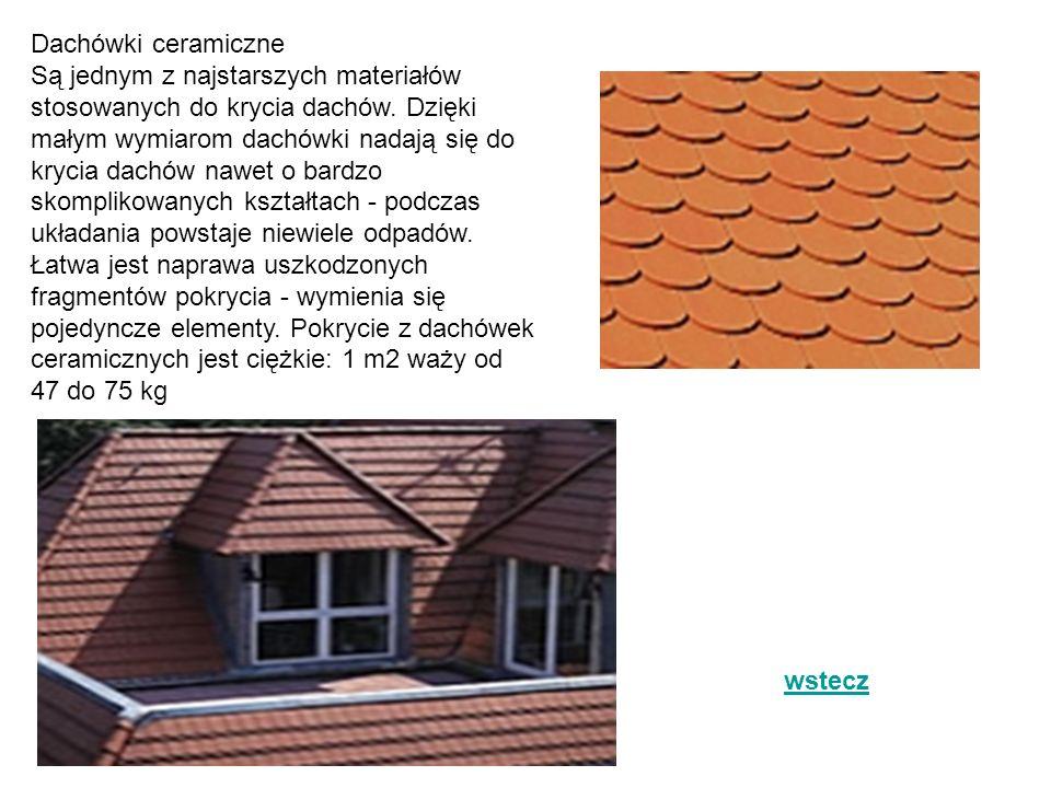 Dachówki ceramiczne Są jednym z najstarszych materiałów stosowanych do krycia dachów. Dzięki małym wymiarom dachówki nadają się do krycia dachów nawet o bardzo skomplikowanych kształtach - podczas układania powstaje niewiele odpadów. Łatwa jest naprawa uszkodzonych fragmentów pokrycia - wymienia się pojedyncze elementy. Pokrycie z dachówek ceramicznych jest ciężkie: 1 m2 waży od 47 do 75 kg