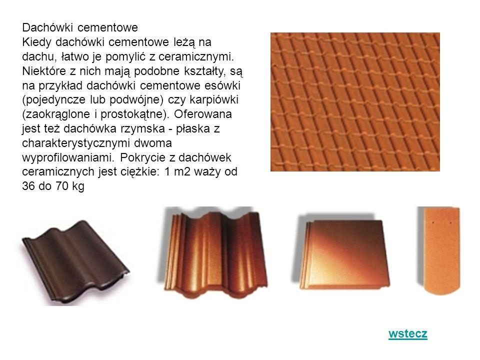 Dachówki cementowe Kiedy dachówki cementowe leżą na dachu, łatwo je pomylić z ceramicznymi. Niektóre z nich mają podobne kształty, są na przykład dachówki cementowe esówki (pojedyncze lub podwójne) czy karpiówki (zaokrąglone i prostokątne). Oferowana jest też dachówka rzymska - płaska z charakterystycznymi dwoma wyprofilowaniami. Pokrycie z dachówek ceramicznych jest ciężkie: 1 m2 waży od 36 do 70 kg