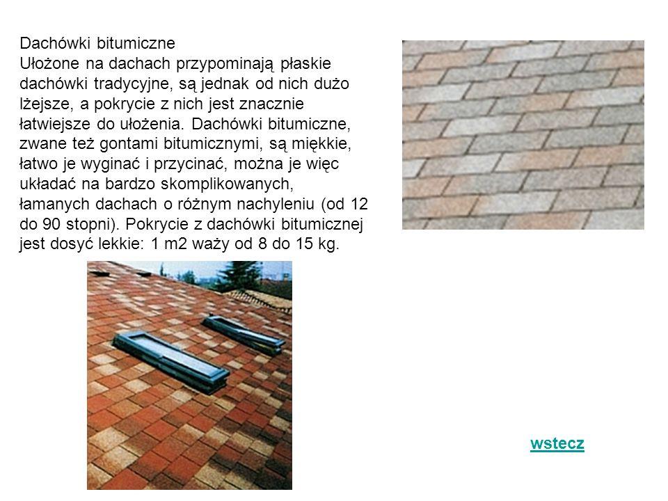 Dachówki bitumiczne Ułożone na dachach przypominają płaskie dachówki tradycyjne, są jednak od nich dużo lżejsze, a pokrycie z nich jest znacznie łatwiejsze do ułożenia. Dachówki bitumiczne, zwane też gontami bitumicznymi, są miękkie, łatwo je wyginać i przycinać, można je więc układać na bardzo skomplikowanych, łamanych dachach o różnym nachyleniu (od 12 do 90 stopni). Pokrycie z dachówki bitumicznej jest dosyć lekkie: 1 m2 waży od 8 do 15 kg.