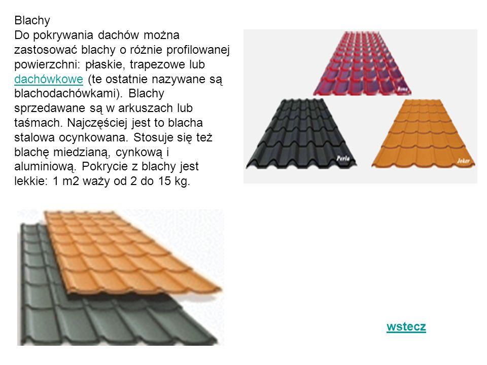 Blachy Do pokrywania dachów można zastosować blachy o różnie profilowanej powierzchni: płaskie, trapezowe lub dachówkowe (te ostatnie nazywane są blachodachówkami). Blachy sprzedawane są w arkuszach lub taśmach. Najczęściej jest to blacha stalowa ocynkowana. Stosuje się też blachę miedzianą, cynkową i aluminiową. Pokrycie z blachy jest lekkie: 1 m2 waży od 2 do 15 kg.