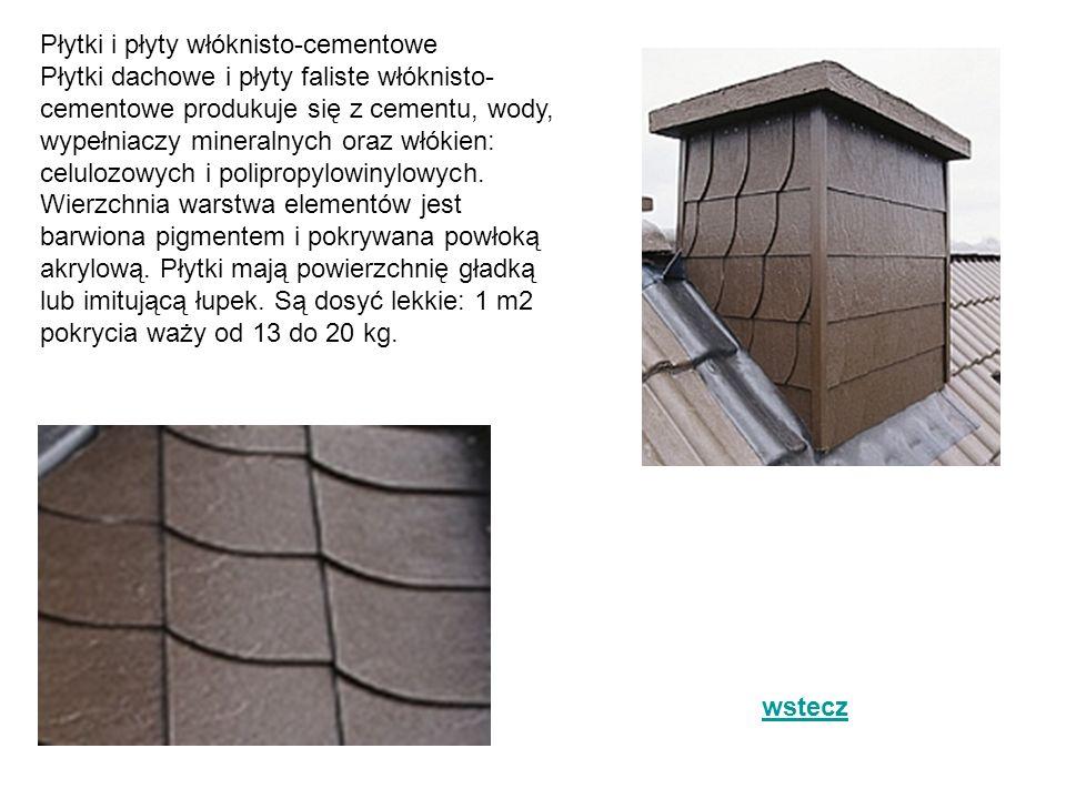 Płytki i płyty włóknisto-cementowe Płytki dachowe i płyty faliste włóknisto-cementowe produkuje się z cementu, wody, wypełniaczy mineralnych oraz włókien: celulozowych i polipropylowinylowych. Wierzchnia warstwa elementów jest barwiona pigmentem i pokrywana powłoką akrylową. Płytki mają powierzchnię gładką lub imitującą łupek. Są dosyć lekkie: 1 m2 pokrycia waży od 13 do 20 kg.