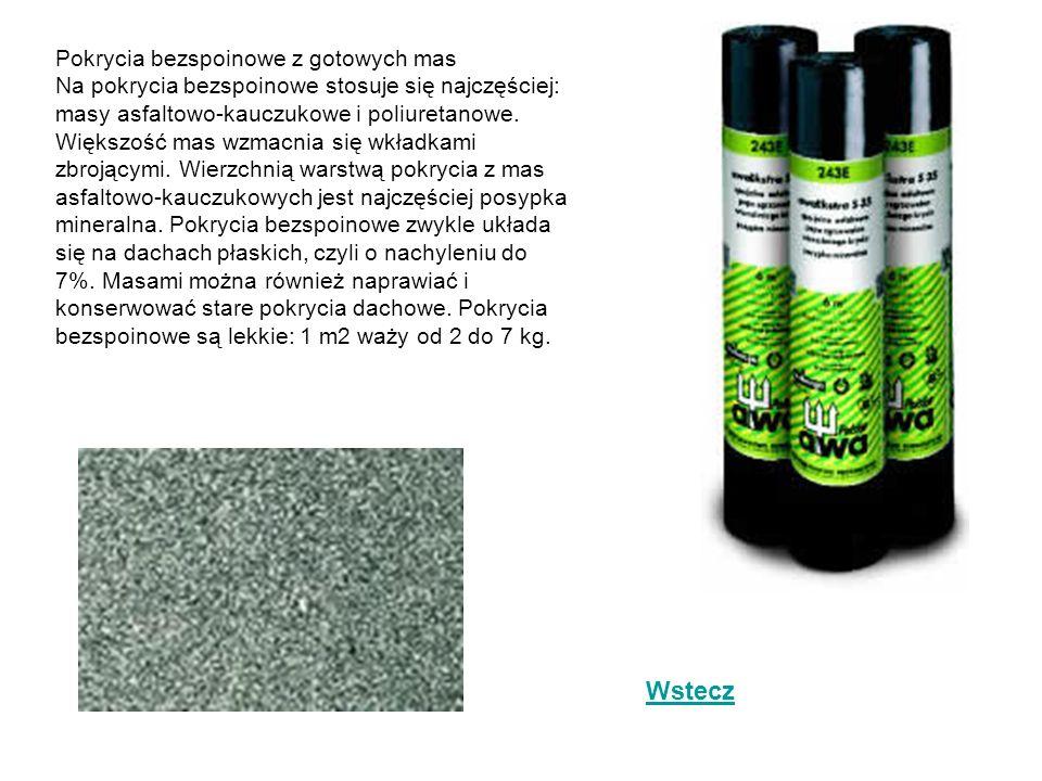 Pokrycia bezspoinowe z gotowych mas Na pokrycia bezspoinowe stosuje się najczęściej: masy asfaltowo-kauczukowe i poliuretanowe. Większość mas wzmacnia się wkładkami zbrojącymi. Wierzchnią warstwą pokrycia z mas asfaltowo-kauczukowych jest najczęściej posypka mineralna. Pokrycia bezspoinowe zwykle układa się na dachach płaskich, czyli o nachyleniu do 7%. Masami można również naprawiać i konserwować stare pokrycia dachowe. Pokrycia bezspoinowe są lekkie: 1 m2 waży od 2 do 7 kg.