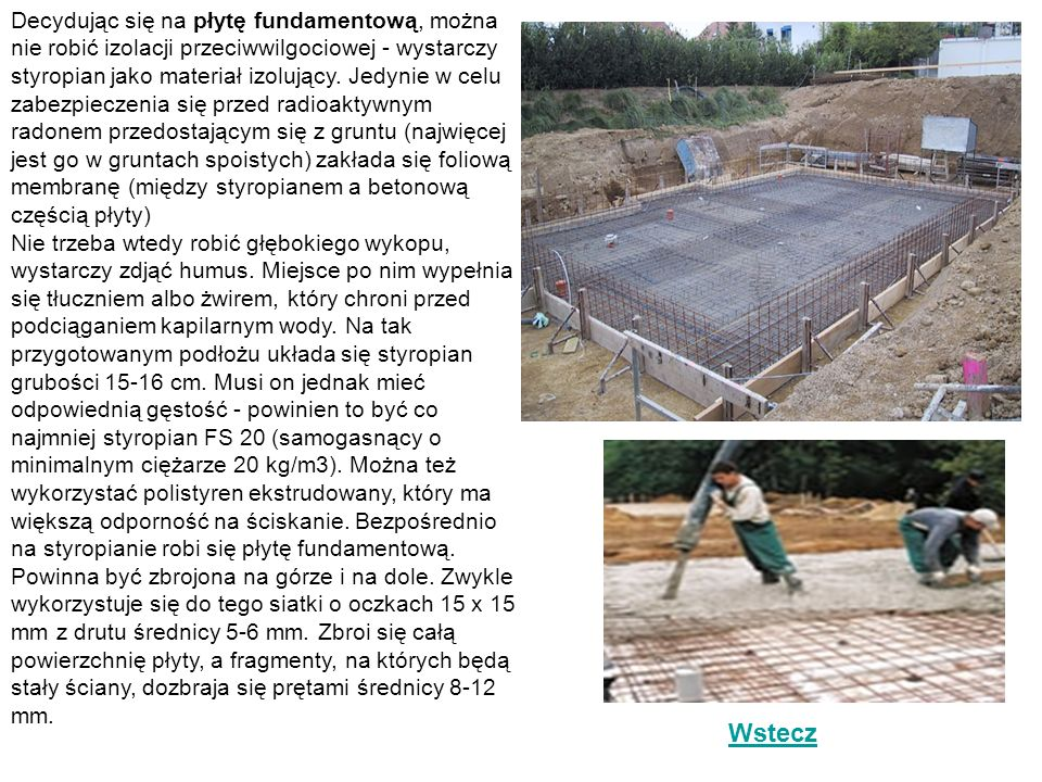 Decydując się na płytę fundamentową, można nie robić izolacji przeciwwilgociowej - wystarczy styropian jako materiał izolujący. Jedynie w celu zabezpieczenia się przed radioaktywnym radonem przedostającym się z gruntu (najwięcej jest go w gruntach spoistych) zakłada się foliową membranę (między styropianem a betonową częścią płyty) Nie trzeba wtedy robić głębokiego wykopu, wystarczy zdjąć humus. Miejsce po nim wypełnia się tłuczniem albo żwirem, który chroni przed podciąganiem kapilarnym wody. Na tak przygotowanym podłożu układa się styropian grubości 15-16 cm. Musi on jednak mieć odpowiednią gęstość - powinien to być co najmniej styropian FS 20 (samogasnący o minimalnym ciężarze 20 kg/m3). Można też wykorzystać polistyren ekstrudowany, który ma większą odporność na ściskanie. Bezpośrednio na styropianie robi się płytę fundamentową. Powinna być zbrojona na górze i na dole. Zwykle wykorzystuje się do tego siatki o oczkach 15 x 15 mm z drutu średnicy 5-6 mm. Zbroi się całą powierzchnię płyty, a fragmenty, na których będą stały ściany, dozbraja się prętami średnicy 8-12 mm.