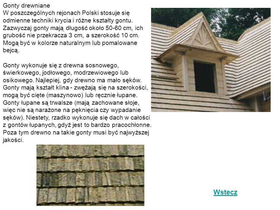 Gonty drewniane W poszczególnych rejonach Polski stosuje się odmienne techniki krycia i różne kształty gontu. Zazwyczaj gonty mają długość około 50-60 cm, ich grubość nie przekracza 3 cm, a szerokość 10 cm. Mogą być w kolorze naturalnym lub pomalowane bejcą. Gonty wykonuje się z drewna sosnowego, świerkowego, jodłowego, modrzewiowego lub osikowego. Najlepiej, gdy drewno ma mało sęków. Gonty mają kształt klina - zwężają się na szerokości, mogą być cięte (maszynowo) lub ręcznie łupane. Gonty łupane są trwalsze (mają zachowane słoje, więc nie są narażone na pęknięcia czy wypadanie sęków). Niestety, rzadko wykonuje się dach w całości z gontów łupanych, gdyż jest to bardzo pracochłonne. Poza tym drewno na takie gonty musi być najwyższej jakości.