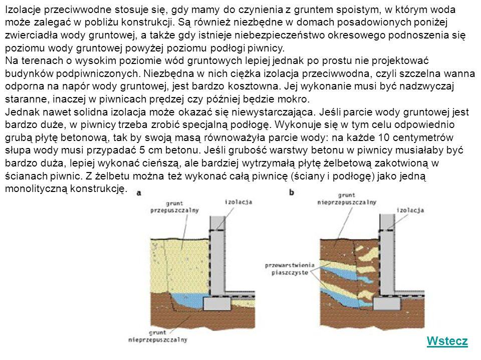Izolacje przeciwwodne stosuje się, gdy mamy do czynienia z gruntem spoistym, w którym woda może zalegać w pobliżu konstrukcji. Są również niezbędne w domach posadowionych poniżej zwierciadła wody gruntowej, a także gdy istnieje niebezpieczeństwo okresowego podnoszenia się poziomu wody gruntowej powyżej poziomu podłogi piwnicy. Na terenach o wysokim poziomie wód gruntowych lepiej jednak po prostu nie projektować budynków podpiwniczonych. Niezbędna w nich ciężka izolacja przeciwwodna, czyli szczelna wanna odporna na napór wody gruntowej, jest bardzo kosztowna. Jej wykonanie musi być nadzwyczaj staranne, inaczej w piwnicach prędzej czy później będzie mokro. Jednak nawet solidna izolacja może okazać się niewystarczająca. Jeśli parcie wody gruntowej jest bardzo duże, w piwnicy trzeba zrobić specjalną podłogę. Wykonuje się w tym celu odpowiednio grubą płytę betonową, tak by swoją masą równoważyła parcie wody: na każde 10 centymetrów słupa wody musi przypadać 5 cm betonu. Jeśli grubość warstwy betonu w piwnicy musiałaby być bardzo duża, lepiej wykonać cieńszą, ale bardziej wytrzymałą płytę żelbetową zakotwioną w ścianach piwnic. Z żelbetu można też wykonać całą piwnicę (ściany i podłogę) jako jedną monolityczną konstrukcję.