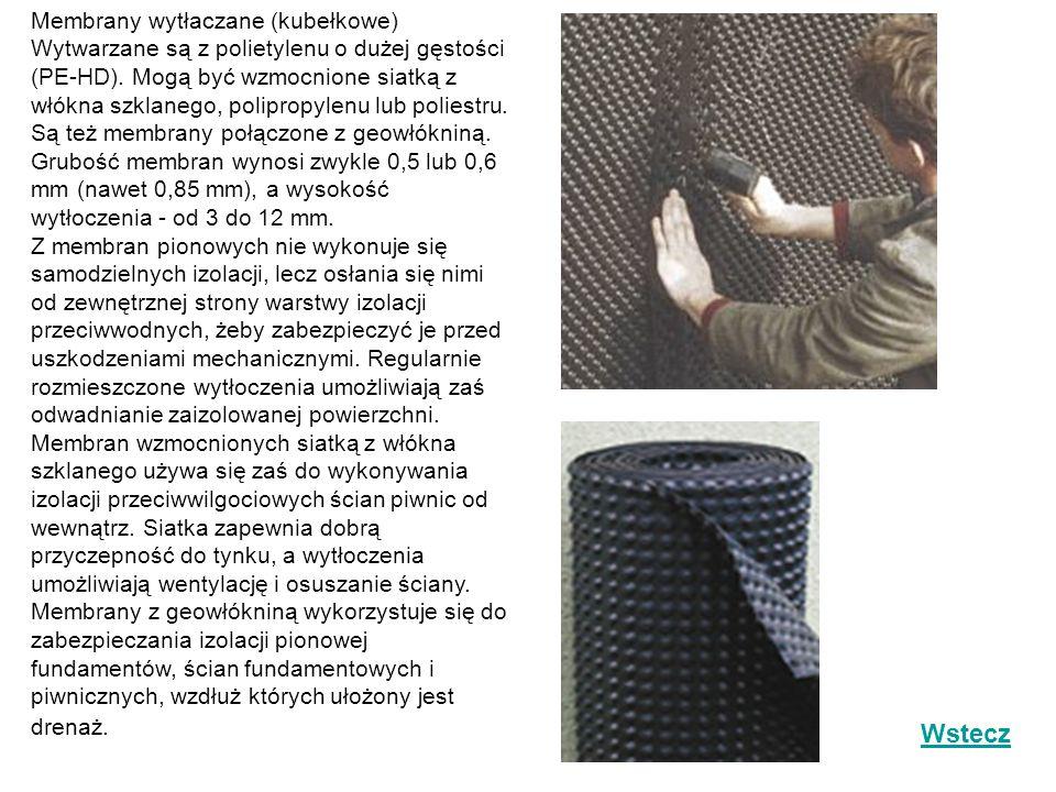 Membrany wytłaczane (kubełkowe) Wytwarzane są z polietylenu o dużej gęstości (PE-HD). Mogą być wzmocnione siatką z włókna szklanego, polipropylenu lub poliestru. Są też membrany połączone z geowłókniną. Grubość membran wynosi zwykle 0,5 lub 0,6 mm (nawet 0,85 mm), a wysokość wytłoczenia - od 3 do 12 mm. Z membran pionowych nie wykonuje się samodzielnych izolacji, lecz osłania się nimi od zewnętrznej strony warstwy izolacji przeciwwodnych, żeby zabezpieczyć je przed uszkodzeniami mechanicznymi. Regularnie rozmieszczone wytłoczenia umożliwiają zaś odwadnianie zaizolowanej powierzchni. Membran wzmocnionych siatką z włókna szklanego używa się zaś do wykonywania izolacji przeciwwilgociowych ścian piwnic od wewnątrz. Siatka zapewnia dobrą przyczepność do tynku, a wytłoczenia umożliwiają wentylację i osuszanie ściany. Membrany z geowłókniną wykorzystuje się do zabezpieczania izolacji pionowej fundamentów, ścian fundamentowych i piwnicznych, wzdłuż których ułożony jest drenaż.