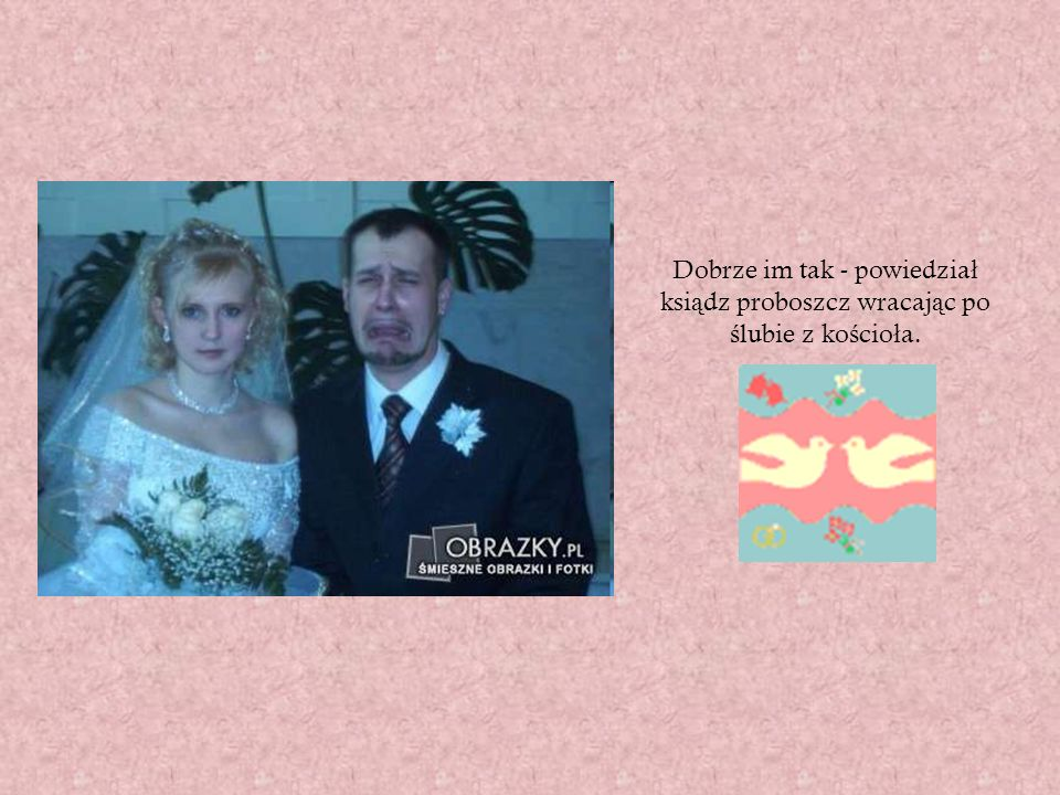 Dobrze im tak - powiedział ksiądz proboszcz wracając po ślubie z kościoła.