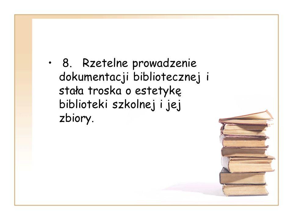 8. Rzetelne prowadzenie dokumentacji bibliotecznej i stała troska o estetykę biblioteki szkolnej i jej zbiory.