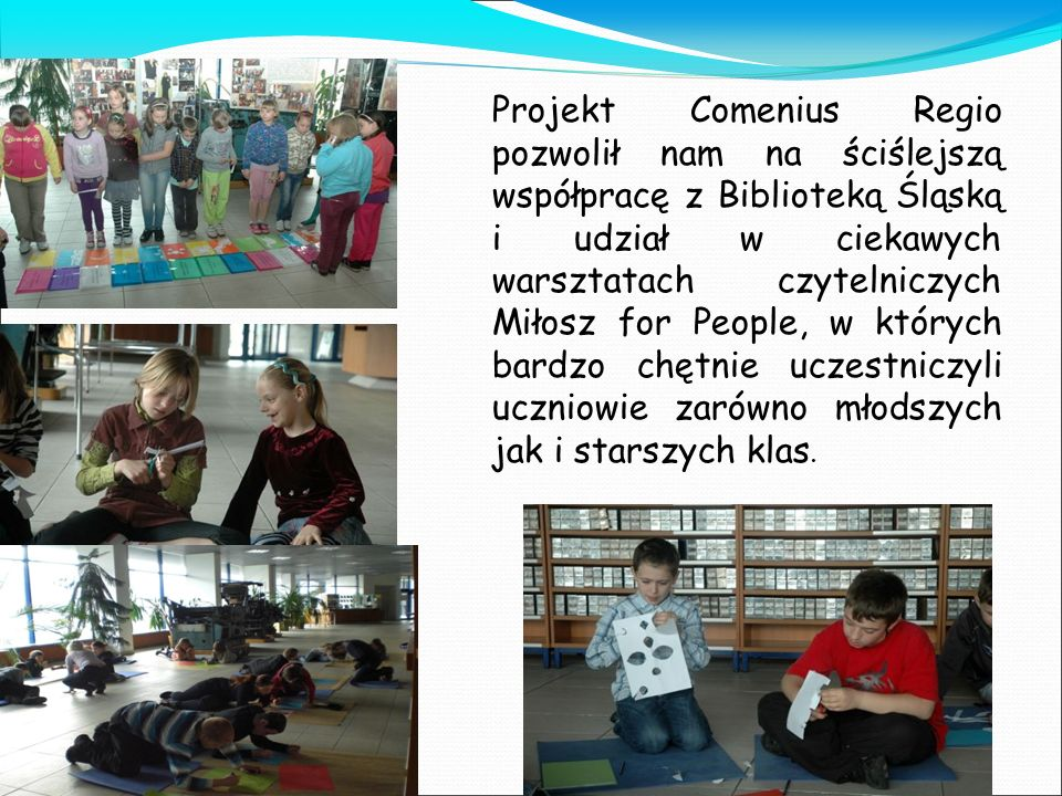 Projekt Comenius Regio pozwolił nam na ściślejszą współpracę z Biblioteką Śląską i udział w ciekawych warsztatach czytelniczych Miłosz for People, w których bardzo chętnie uczestniczyli uczniowie zarówno młodszych jak i starszych klas.