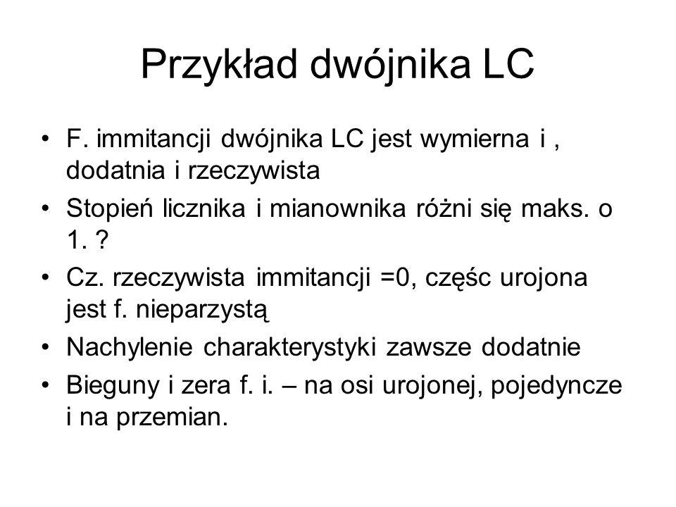 Przykład dwójnika LC F. immitancji dwójnika LC jest wymierna i , dodatnia i rzeczywista. Stopień licznika i mianownika różni się maks. o 1.