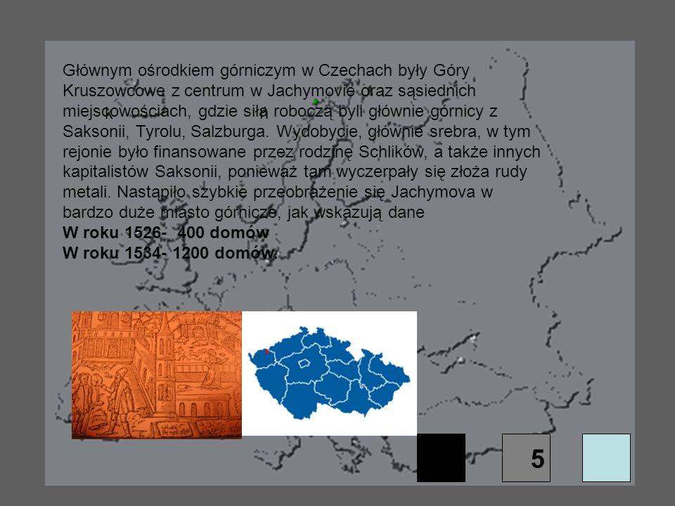 Głównym ośrodkiem górniczym w Czechach były Góry Kruszowcowe z centrum w Jachymovie oraz sąsiednich miejscowościach, gdzie siła roboczą byli głównie górnicy z Saksonii, Tyrolu, Salzburga. Wydobycie, głównie srebra, w tym rejonie było finansowane przez rodzinę Schlików, a także innych kapitalistów Saksonii, ponieważ tam wyczerpały się złoża rudy metali. Nastąpiło szybkie przeobrażenie się Jachymova w bardzo duże miasto górnicze, jak wskazują dane