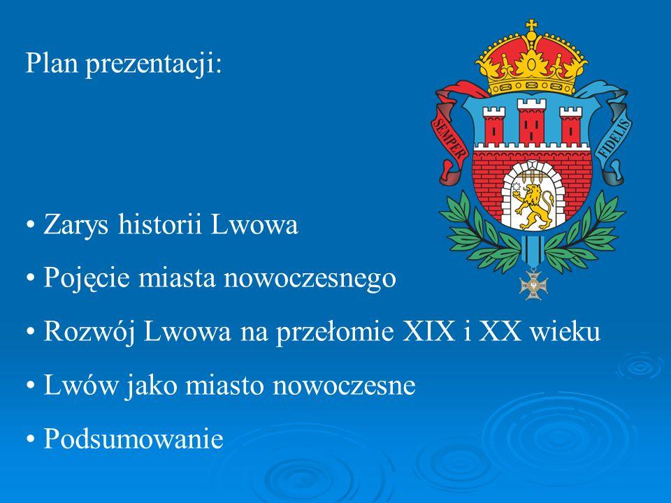 Plan prezentacji: Zarys historii Lwowa. Pojęcie miasta nowoczesnego. Rozwój Lwowa na przełomie XIX i XX wieku.