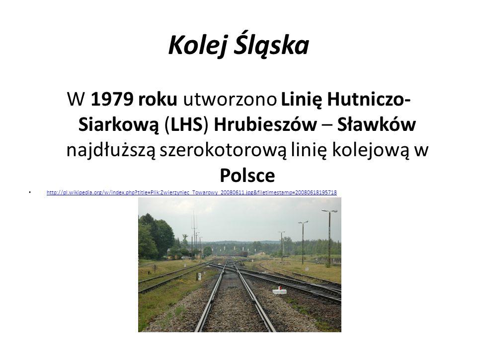 Kolej Śląska W 1979 roku utworzono Linię Hutniczo-Siarkową (LHS) Hrubieszów – Sławków najdłuższą szerokotorową linię kolejową w Polsce.