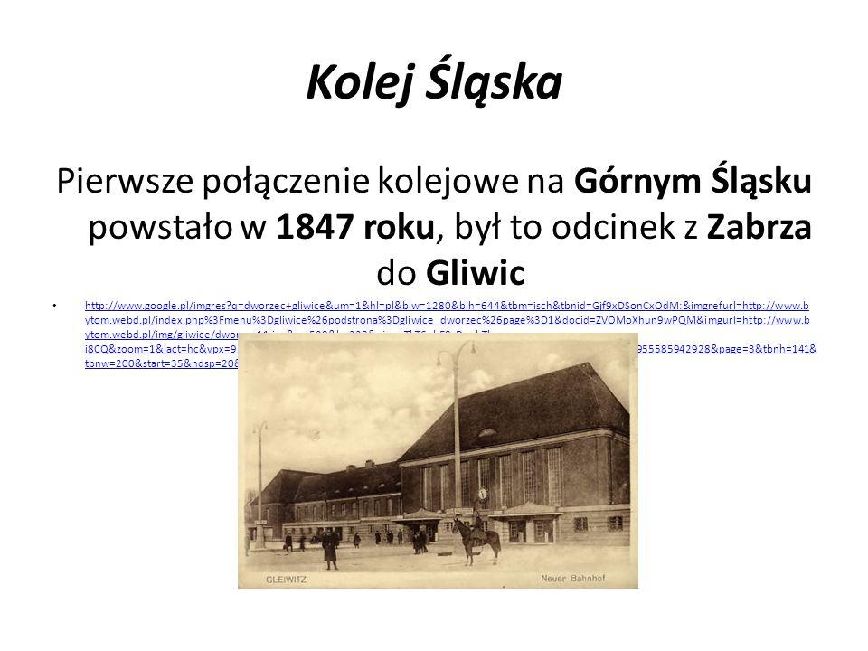 Kolej Śląska Pierwsze połączenie kolejowe na Górnym Śląsku powstało w 1847 roku, był to odcinek z Zabrza do Gliwic.