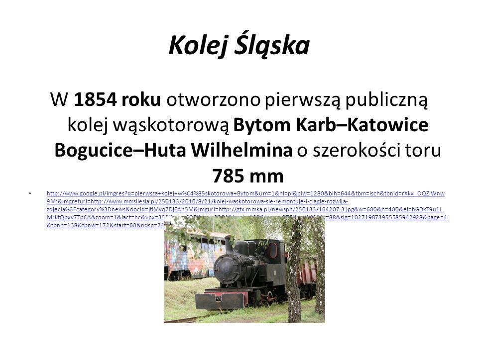 Kolej Śląska W 1854 roku otworzono pierwszą publiczną kolej wąskotorową Bytom Karb–Katowice Bogucice–Huta Wilhelmina o szerokości toru 785 mm.