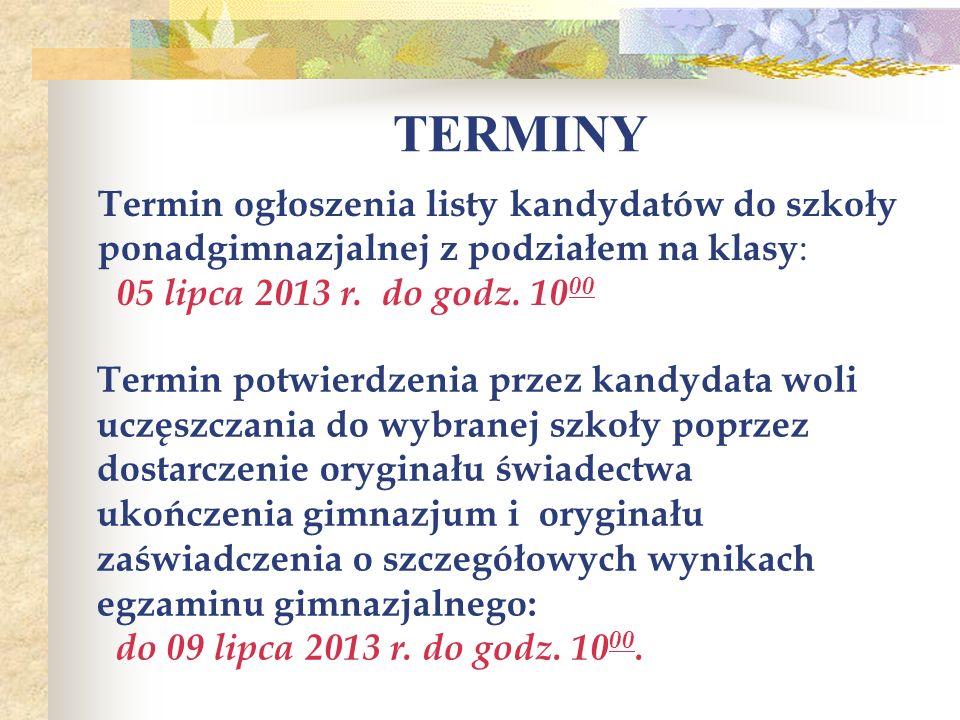 TERMINY Termin ogłoszenia listy kandydatów do szkoły ponadgimnazjalnej z podziałem na klasy: 05 lipca 2013 r. do godz. 1000.