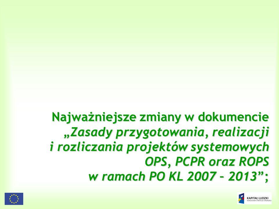 """Najważniejsze zmiany w dokumencie """"Zasady przygotowania, realizacji i rozliczania projektów systemowych OPS, PCPR oraz ROPS w ramach PO KL 2007 – 2013 ;"""