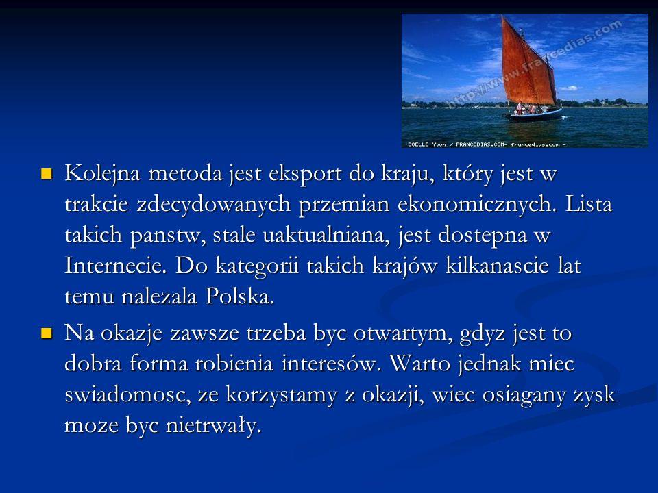 Kolejna metoda jest eksport do kraju, który jest w trakcie zdecydowanych przemian ekonomicznych. Lista takich panstw, stale uaktualniana, jest dostepna w Internecie. Do kategorii takich krajów kilkanascie lat temu nalezala Polska.