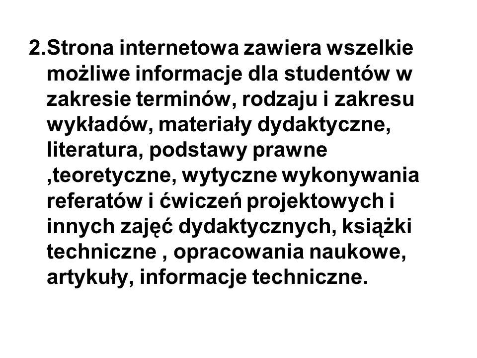 2.Strona internetowa zawiera wszelkie możliwe informacje dla studentów w zakresie terminów, rodzaju i zakresu wykładów, materiały dydaktyczne, literatura, podstawy prawne ,teoretyczne, wytyczne wykonywania referatów i ćwiczeń projektowych i innych zajęć dydaktycznych, książki techniczne , opracowania naukowe, artykuły, informacje techniczne.