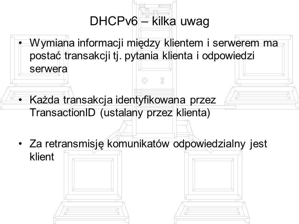 DHCPv6 – kilka uwagWymiana informacji między klientem i serwerem ma postać transakcji tj. pytania klienta i odpowiedzi serwera.