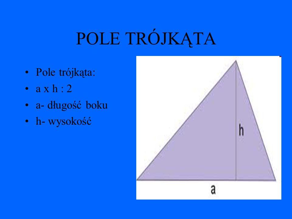 POLE TRÓJKĄTA Pole trójkąta: a x h : 2 a- długość boku h- wysokość
