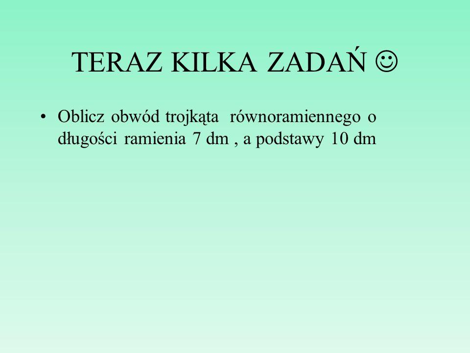 TERAZ KILKA ZADAŃ  Oblicz obwód trojkąta równoramiennego o długości ramienia 7 dm , a podstawy 10 dm.