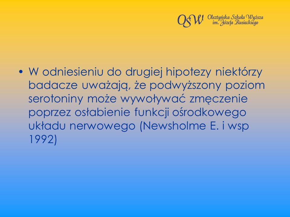 W odniesieniu do drugiej hipotezy niektórzy badacze uważają, że podwyższony poziom serotoniny może wywoływać zmęczenie poprzez osłabienie funkcji ośrodkowego układu nerwowego (Newsholme E.