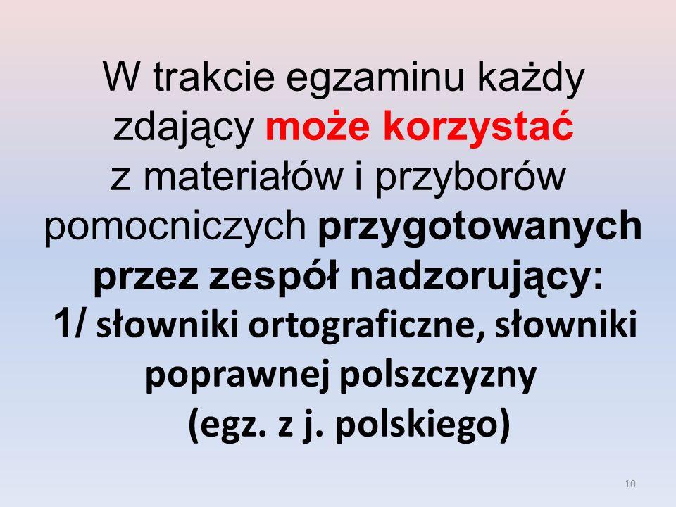 W trakcie egzaminu każdy zdający może korzystać z materiałów i przyborów pomocniczych przygotowanych przez zespół nadzorujący: 1/ słowniki ortograficzne, słowniki poprawnej polszczyzny (egz.