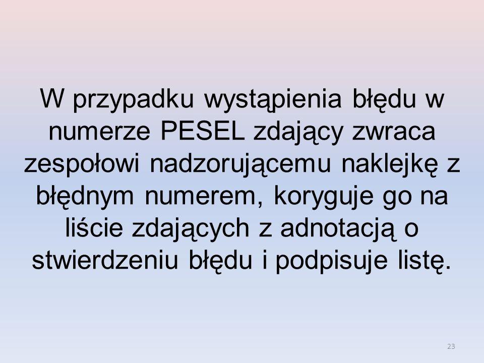 W przypadku wystąpienia błędu w numerze PESEL zdający zwraca zespołowi nadzorującemu naklejkę z błędnym numerem, koryguje go na liście zdających z adnotacją o stwierdzeniu błędu i podpisuje listę.