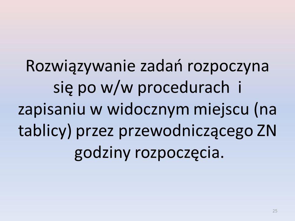 Rozwiązywanie zadań rozpoczyna się po w/w procedurach i zapisaniu w widocznym miejscu (na tablicy) przez przewodniczącego ZN godziny rozpoczęcia.