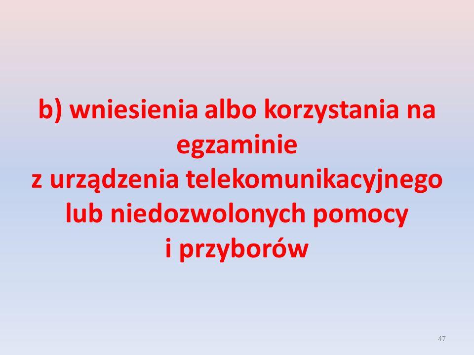 b) wniesienia albo korzystania na egzaminie z urządzenia telekomunikacyjnego lub niedozwolonych pomocy i przyborów