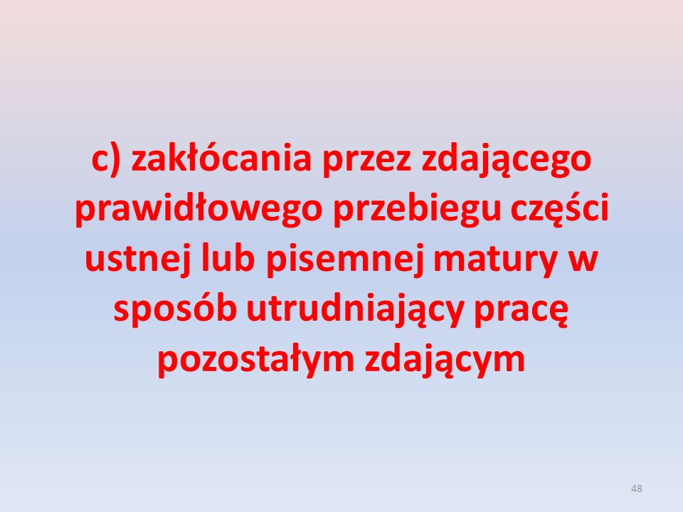c) zakłócania przez zdającego prawidłowego przebiegu części ustnej lub pisemnej matury w sposób utrudniający pracę pozostałym zdającym