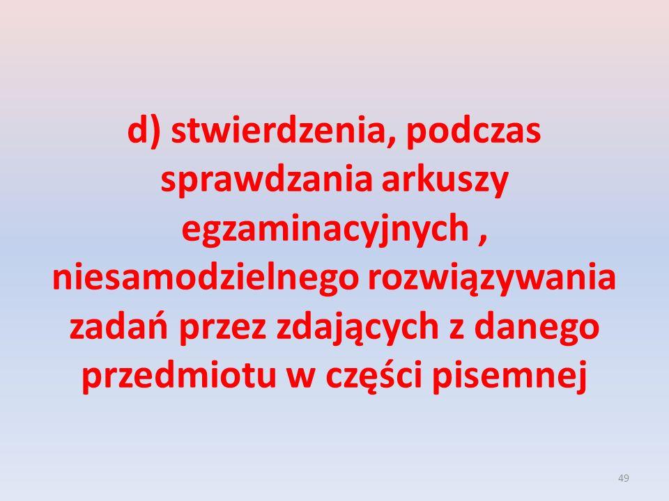 d) stwierdzenia, podczas sprawdzania arkuszy egzaminacyjnych , niesamodzielnego rozwiązywania zadań przez zdających z danego przedmiotu w części pisemnej