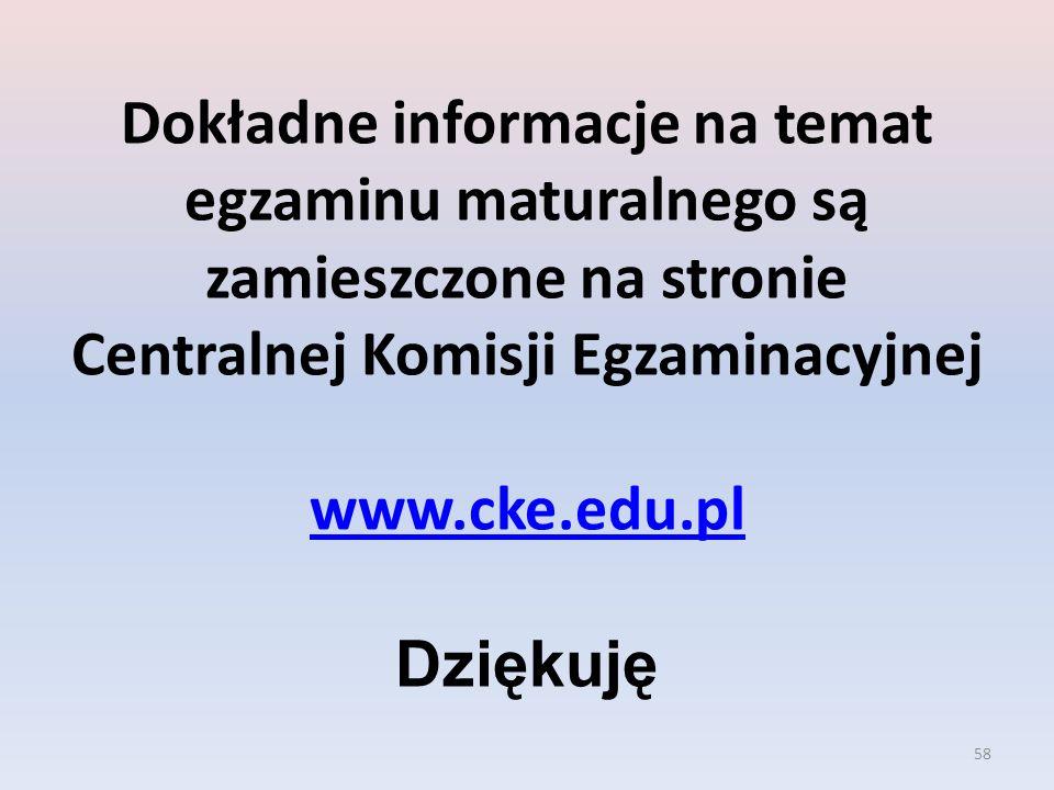 Dokładne informacje na temat egzaminu maturalnego są zamieszczone na stronie Centralnej Komisji Egzaminacyjnej www.cke.edu.pl Dziękuję