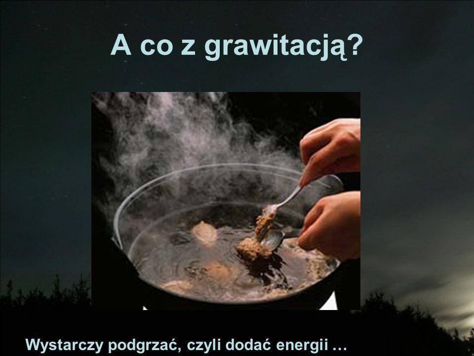 A co z grawitacją Wystarczy podgrzać, czyli dodać energii …