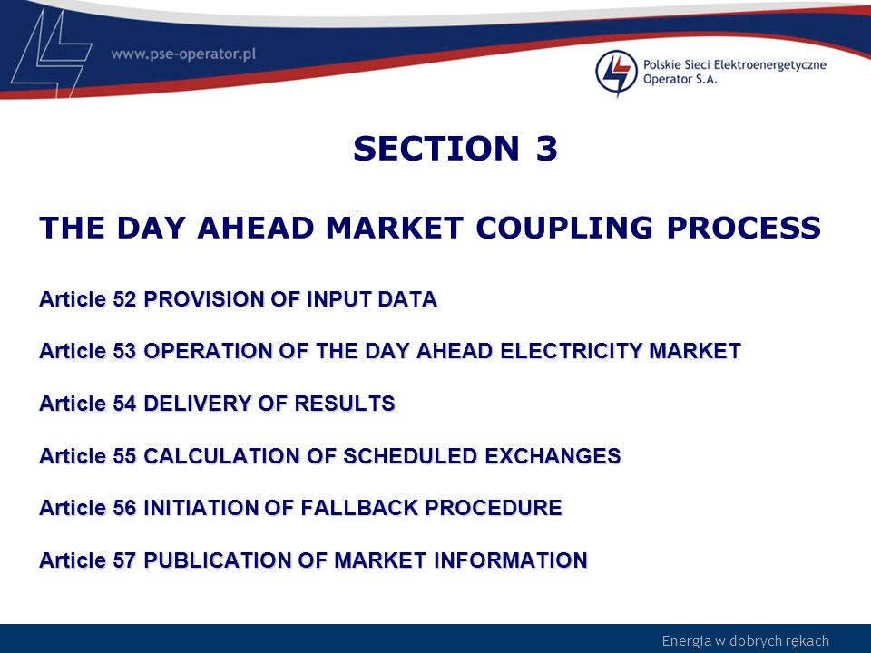 SECTION 3 THE DAY AHEAD MARKET COUPLING PROCESS Article 52 PROVISION OF INPUT DATA Article 53 OPERATION OF THE DAY AHEAD ELECTRICITY MARKET Article 54 DELIVERY OF RESULTS Article 55 CALCULATION OF SCHEDULED EXCHANGES Article 56 INITIATION OF FALLBACK PROCEDURE Article 57 PUBLICATION OF MARKET INFORMATION