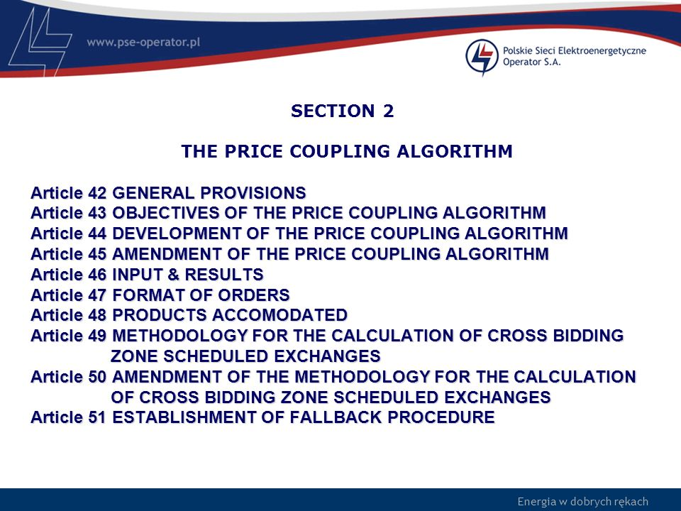 SECTION 2 THE PRICE COUPLING ALGORITHM Article 42 GENERAL PROVISIONS Article 43 OBJECTIVES OF THE PRICE COUPLING ALGORITHM Article 44 DEVELOPMENT OF THE PRICE COUPLING ALGORITHM Article 45 AMENDMENT OF THE PRICE COUPLING ALGORITHM Article 46 INPUT & RESULTS Article 47 FORMAT OF ORDERS Article 48 PRODUCTS ACCOMODATED Article 49 METHODOLOGY FOR THE CALCULATION OF CROSS BIDDING ZONE SCHEDULED EXCHANGES Article 50 AMENDMENT OF THE METHODOLOGY FOR THE CALCULATION OF CROSS BIDDING ZONE SCHEDULED EXCHANGES Article 51 ESTABLISHMENT OF FALLBACK PROCEDURE