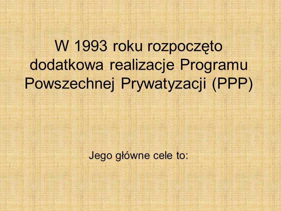 W 1993 roku rozpoczęto dodatkowa realizacje Programu Powszechnej Prywatyzacji (PPP) Jego główne cele to: