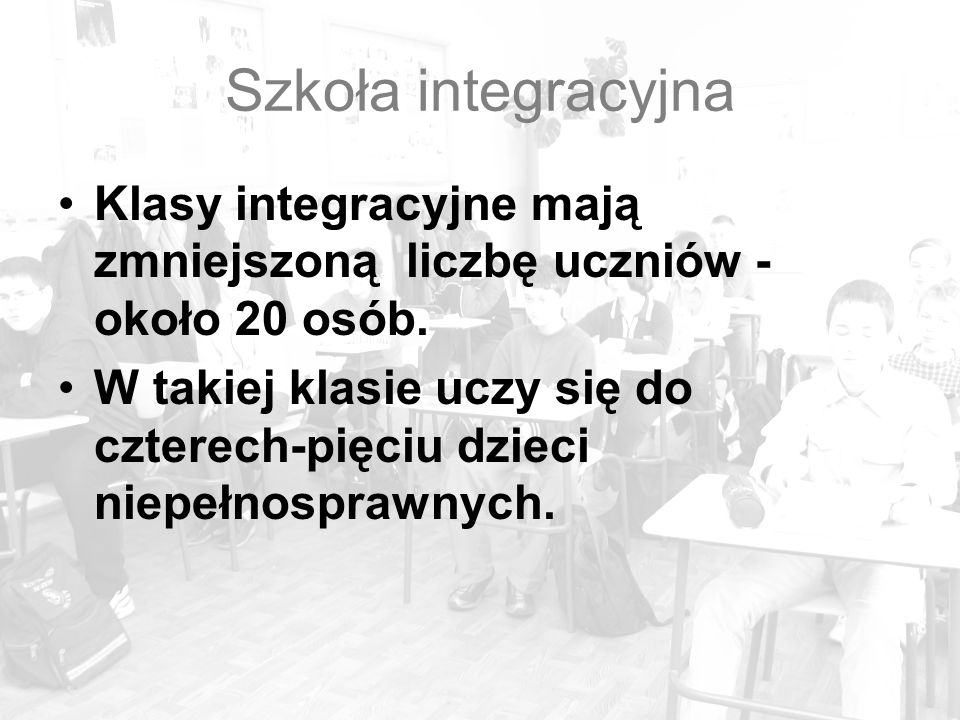 Szkoła integracyjna Klasy integracyjne mają zmniejszoną liczbę uczniów - około 20 osób.