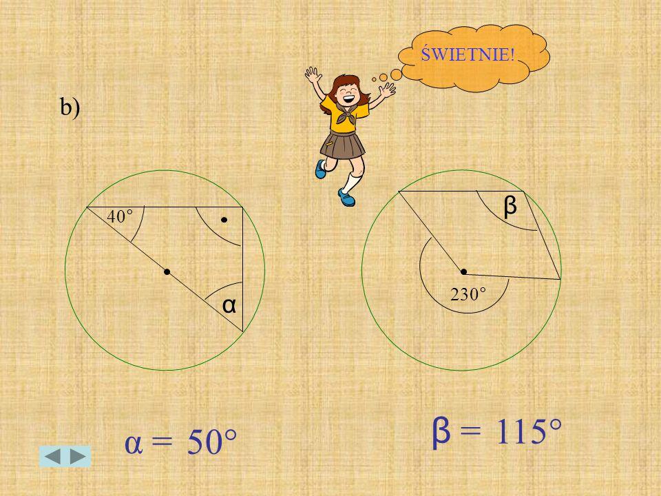 ŚWIETNIE! b) β 40° 230° α β = 115° α = 50°