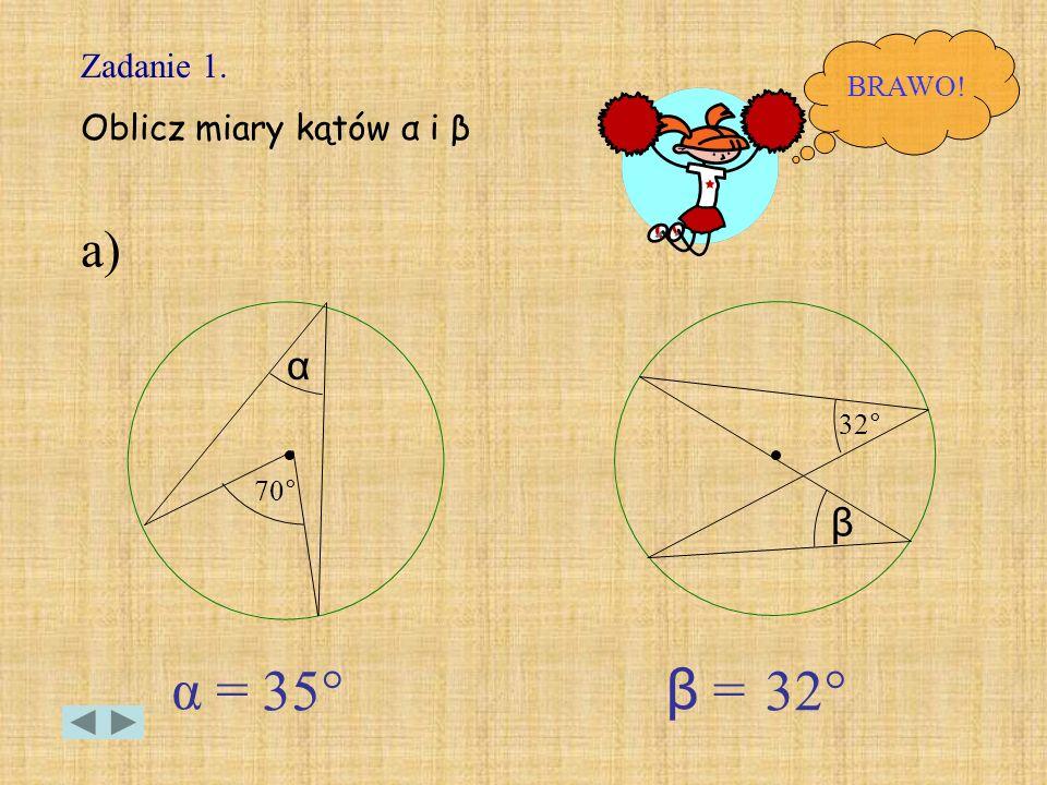 α = 35° β = 32° a) α β Zadanie 1. Oblicz miary kątów α i β BRAWO! 32°