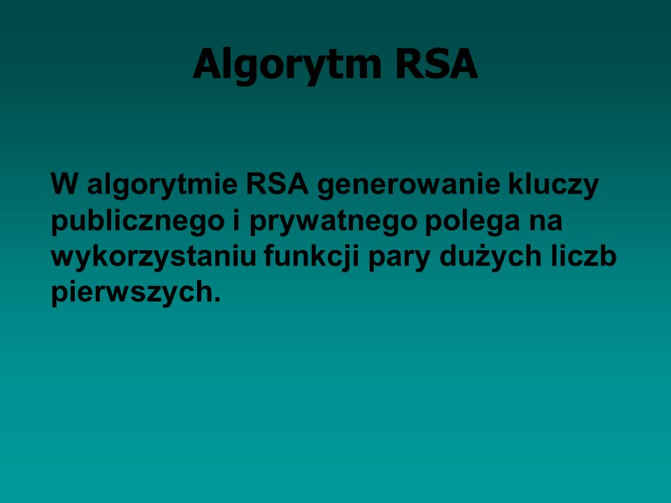 Algorytm RSA W algorytmie RSA generowanie kluczy publicznego i prywatnego polega na wykorzystaniu funkcji pary dużych liczb pierwszych.