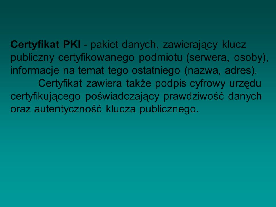 Certyfikat PKI - pakiet danych, zawierający klucz publiczny certyfikowanego podmiotu (serwera, osoby), informacje na temat tego ostatniego (nazwa, adres).