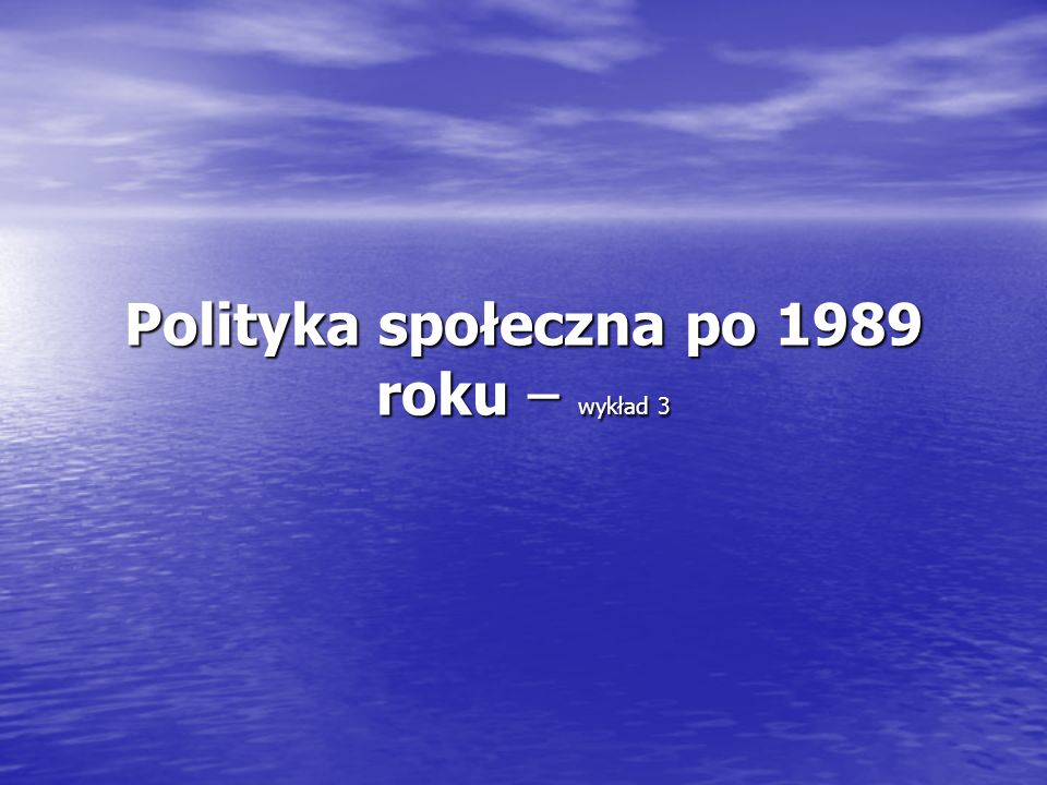 Polityka społeczna po 1989 roku – wykład 3