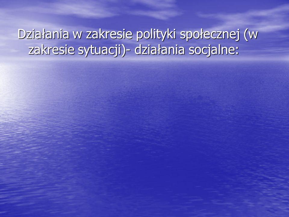 Działania w zakresie polityki społecznej (w zakresie sytuacji)- działania socjalne: