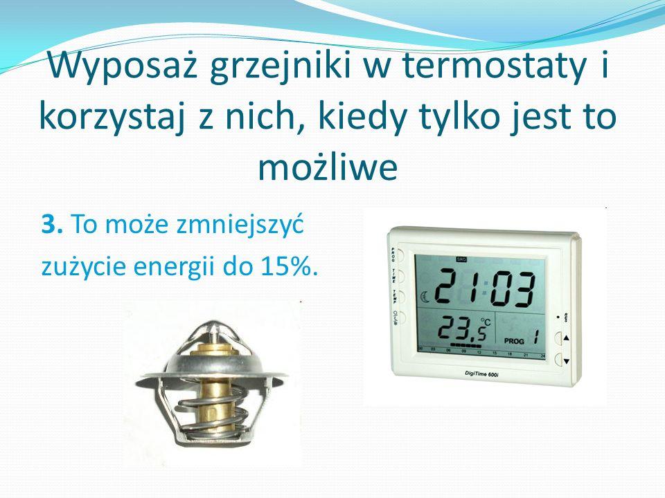 Wyposaż grzejniki w termostaty i korzystaj z nich, kiedy tylko jest to możliwe