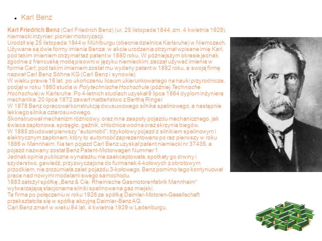 Karl Benz Karl Friedrich Benz (Carl Friedrich Benz) (ur. 25 listopada 1844, zm. 4 kwietnia 1929), niemiecki inżynier, pionier motoryzacji.