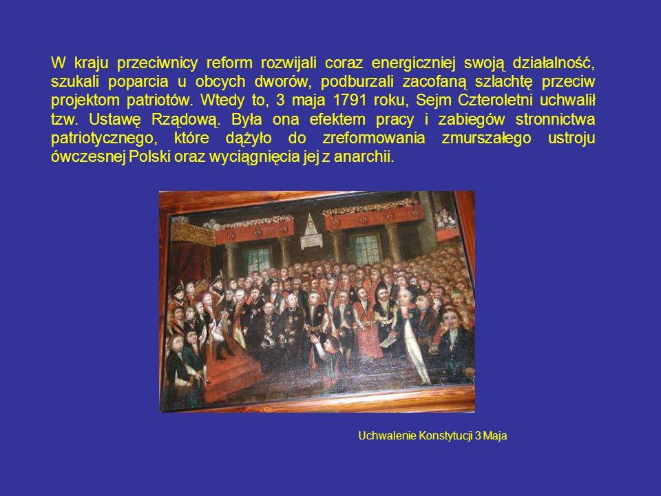 W kraju przeciwnicy reform rozwijali coraz energiczniej swoją działalność, szukali poparcia u obcych dworów, podburzali zacofaną szlachtę przeciw projektom patriotów. Wtedy to, 3 maja 1791 roku, Sejm Czteroletni uchwalił tzw. Ustawę Rządową. Była ona efektem pracy i zabiegów stronnictwa patriotycznego, które dążyło do zreformowania zmurszałego ustroju ówczesnej Polski oraz wyciągnięcia jej z anarchii.